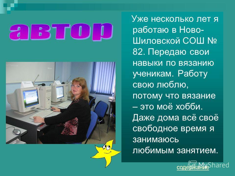 Уже несколько лет я работаю в Ново- Шиловской СОШ 82. Передаю свои навыки по вязанию ученикам. Работу свою люблю, потому что вязание – это моё хобби. Даже дома всё своё свободное время я занимаюсь любимым занятием. содержание