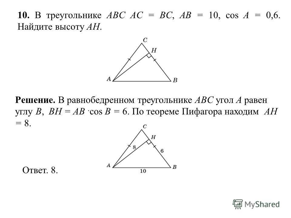 10. В треугольнике ABC AC = BC, AB = 10, cos A = 0,6. Найдите высоту AH. Ответ. 8. Решение. В равнобедренном треугольнике ABC угол A равен углу B, BH = AB cos B = 6. По теореме Пифагора находим AH = 8.