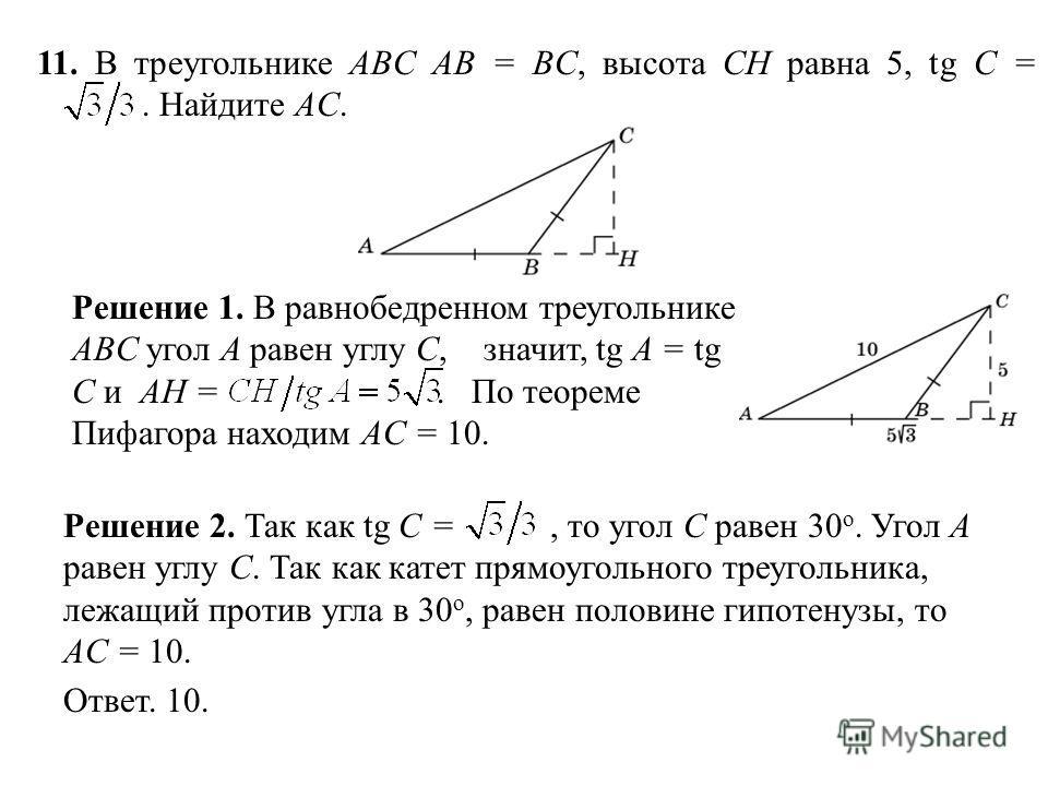 11. В треугольнике ABC AB = BC, высота CH равна 5, tg C =. Найдите AC. Ответ. 10. Решение 2. Так как tg C =, то угол C равен 30 о. Угол A равен углу C. Так как катет прямоугольного треугольника, лежащий против угла в 30 о, равен половине гипотенузы,