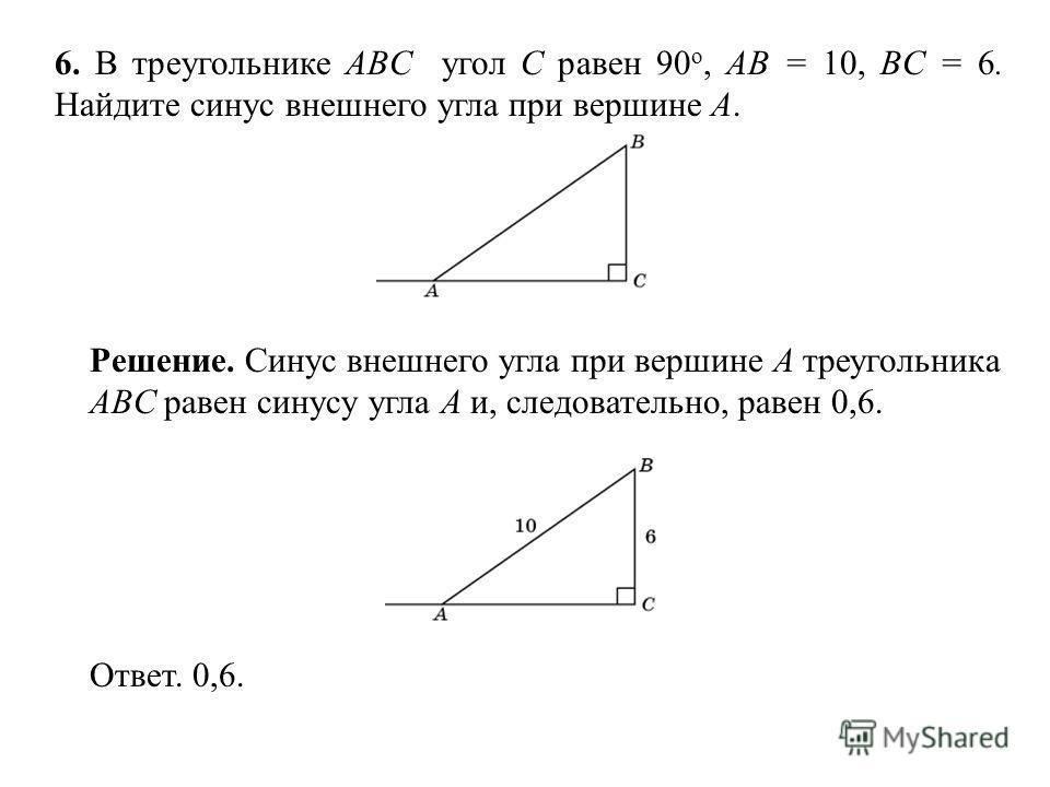 6. В треугольнике ABC угол C равен 90 о, AB = 10, BC = 6. Найдите синус внешнего угла при вершине A. Ответ. 0,6. Решение. Синус внешнего угла при вершине A треугольника ABC равен синусу угла A и, следовательно, равен 0,6.