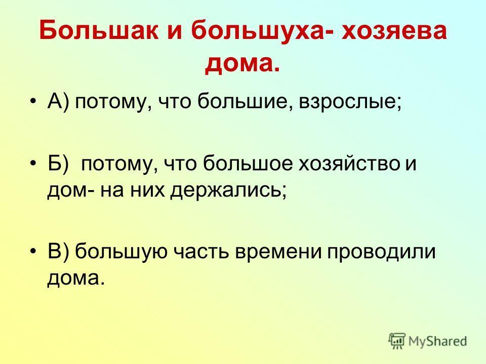 Большак и большуха- хозяева дома. А) потому, что большие, взрослые; Б) потому, что большое хозяйство и дом- на них держались; В) большую часть времени проводили дома.