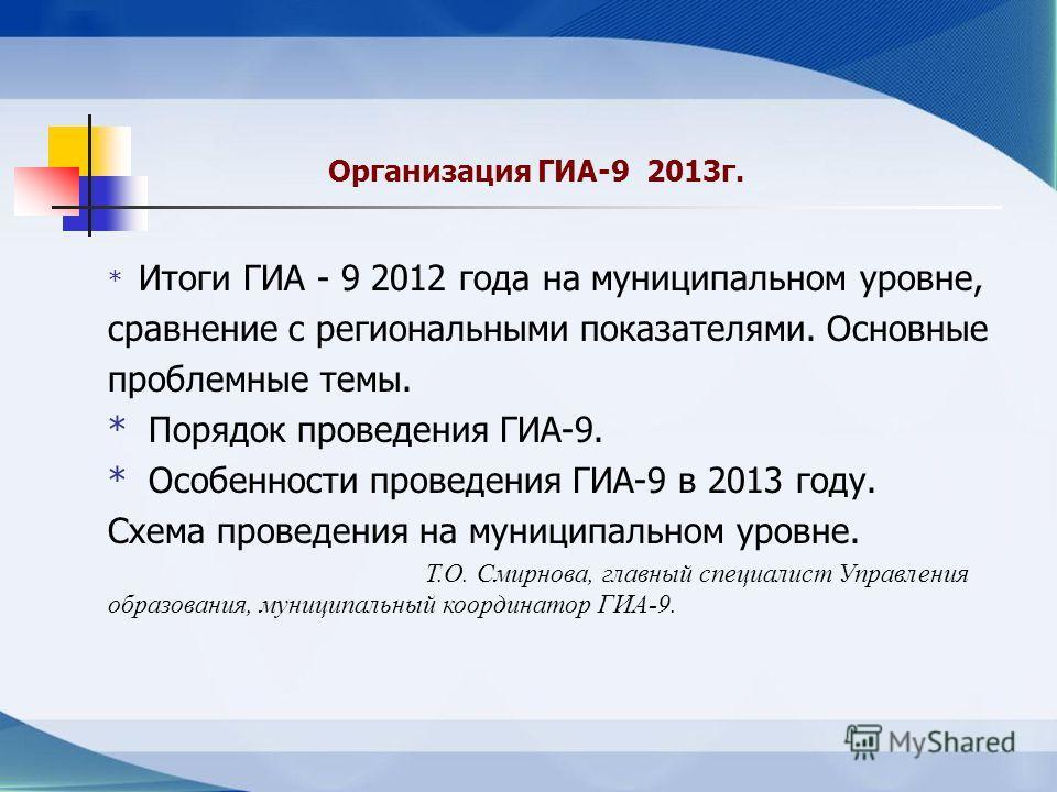 Организация ГИА-9 2013г. * Итоги ГИА - 9 2012 года на муниципальном уровне, сравнение с региональными показателями. Основные проблемные темы. * Порядок проведения ГИА-9. * Особенности проведения ГИА-9 в 2013 году. Схема проведения на муниципальном ур