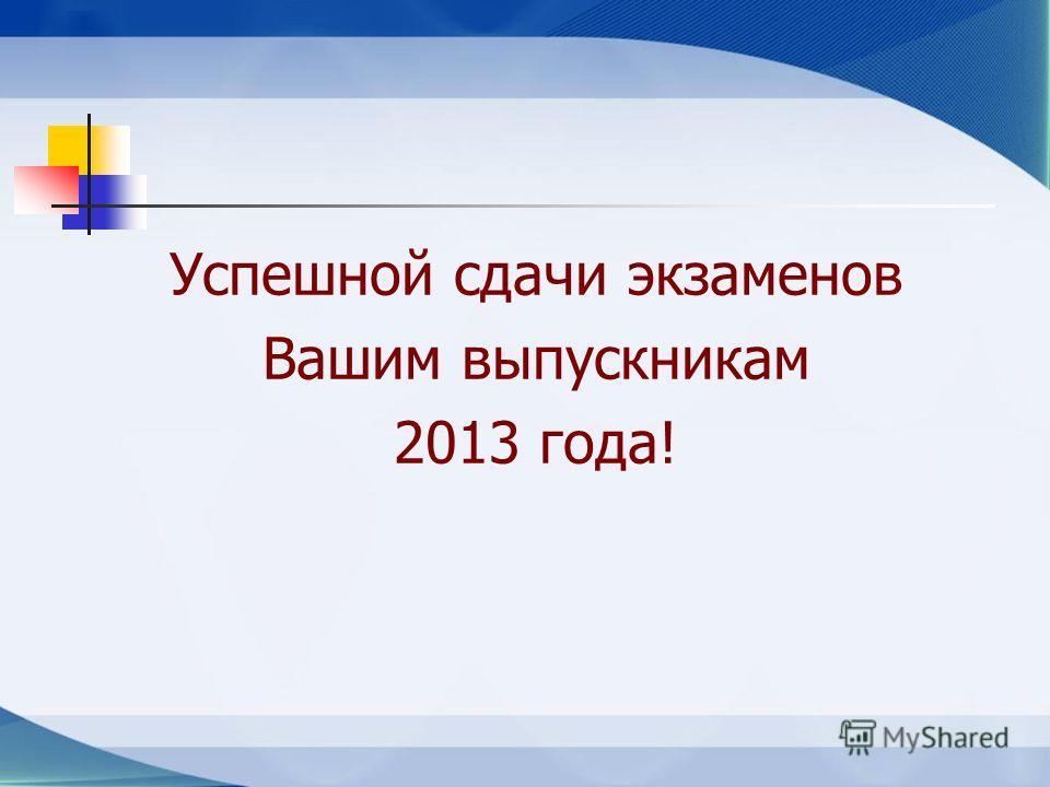 Успешной сдачи экзаменов Вашим выпускникам 2013 года!