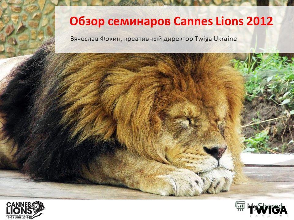 Обзор семинаров Cannes Lions 2012 Вячеслав Фокин, креативный директор Twiga Ukraine