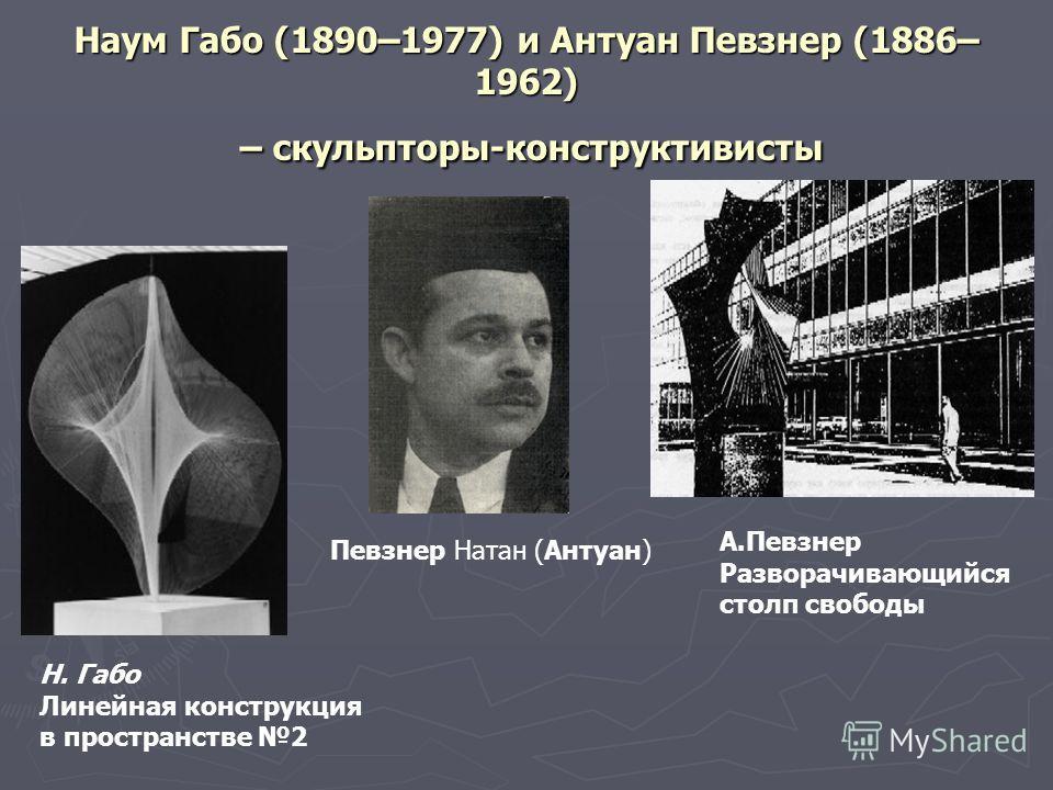 Наум Габо (1890–1977) и Антуан Певзнер (1886– 1962) – скульпторы-конструктивисты Н. Габо Линейная конструкция в пространстве 2 А.Певзнер Разворачивающийся столп свободы Певзнер Натан (Антуан)