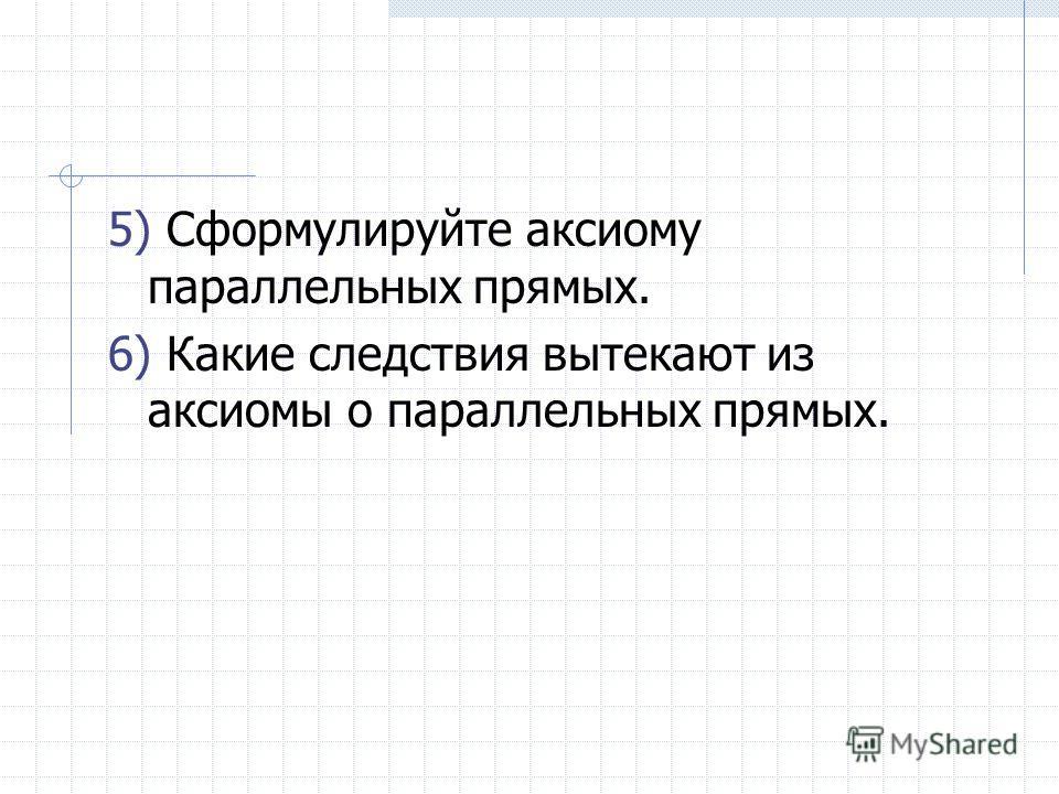 5) Сформулируйте аксиому параллельных прямых. 6) Какие следствия вытекают из аксиомы о параллельных прямых.