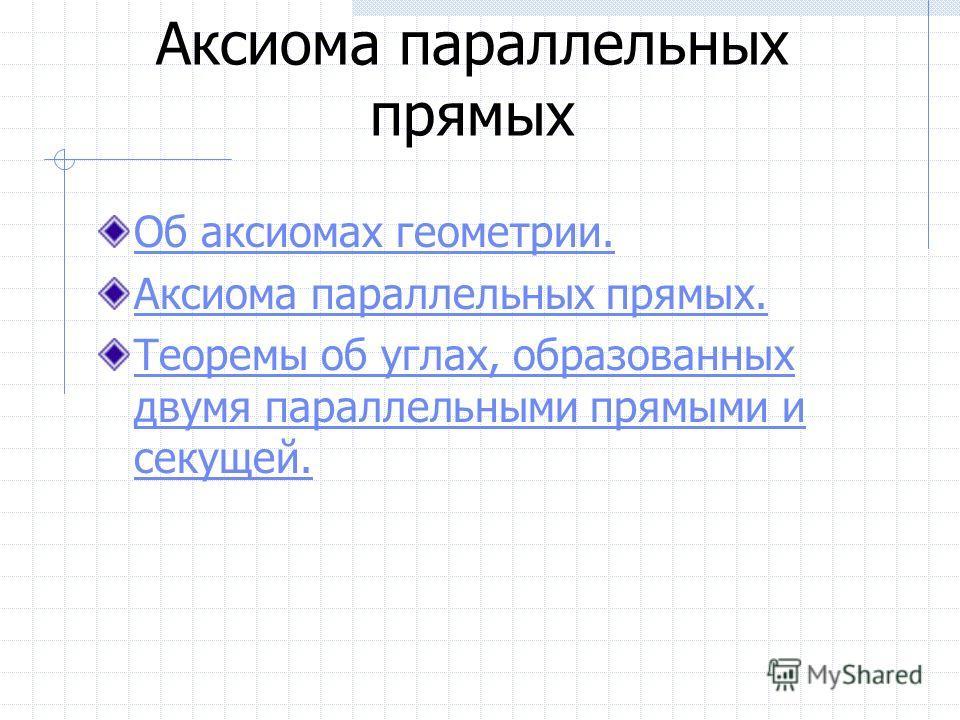 Аксиома параллельных прямых Об аксиомах геометрии. Аксиома параллельных прямых. Теоремы об углах, образованных двумя параллельными прямыми и секущей.