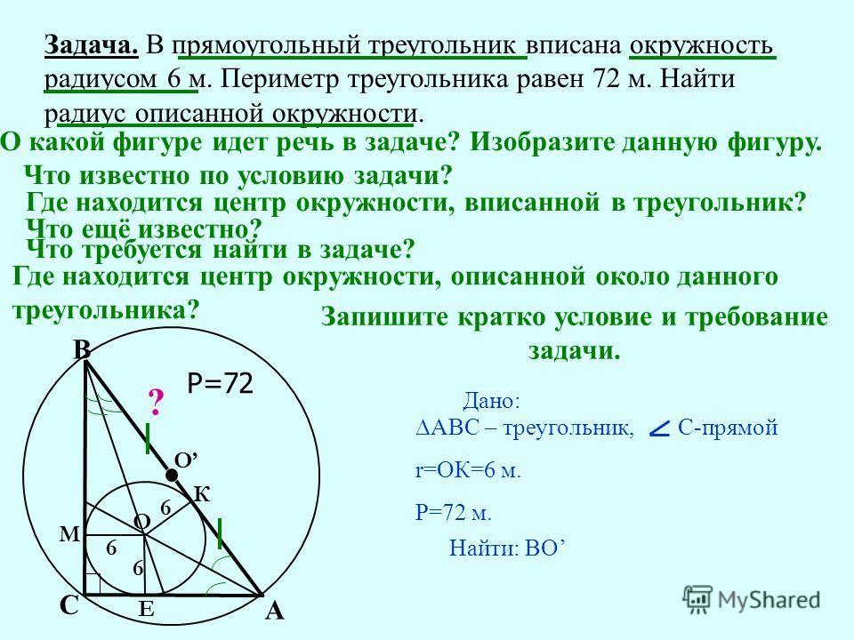 Задача. В прямоугольный треугольник вписана окружность радиусом 6 м. Периметр треугольника равен 72 м. Найти радиус описанной окружности. О какой фигуре идет речь в задаче? А С В Изобразите данную фигуру. Что известно по условию задачи? ? О Е К М О 6