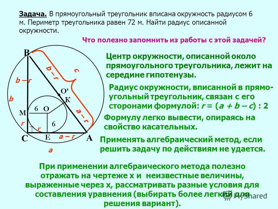 Задача. В прямоугольный треугольник вписана окружность радиусом 6 м. Периметр треугольника равен 72 м. Найти радиус описанной окружности. А С В Е К М О 6 6 О Что полезно запомнить из работы с этой задачей? Центр окружности, описанной около прямоуголь