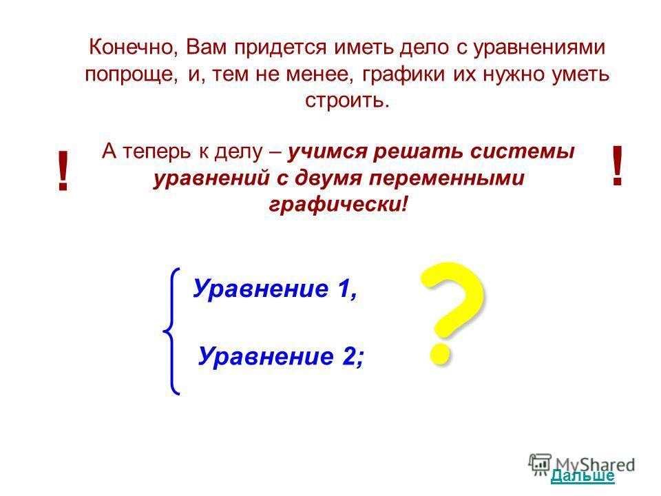 Конечно, Вам придется иметь дело с уравнениями попроще, и, тем не менее, графики их нужно уметь строить. А теперь к делу – учимся решать системы уравнений с двумя переменными графически! ! ! Уравнение 1, Уравнение 2;? Дальше