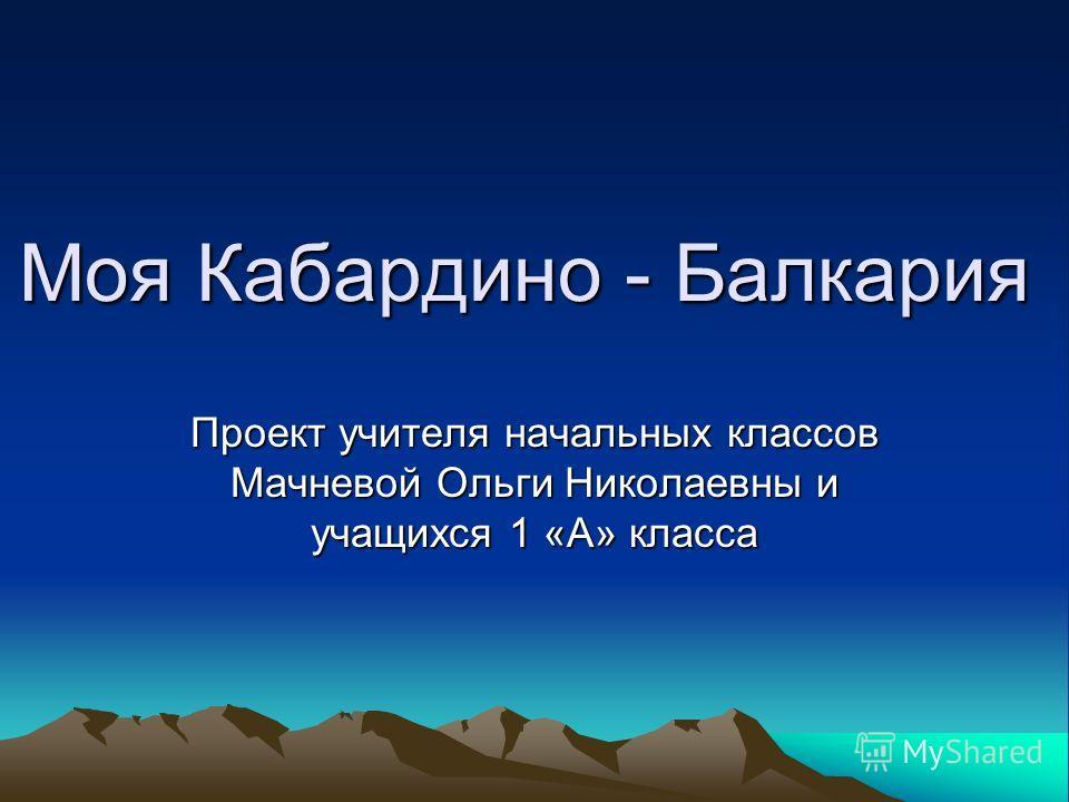 Моя Кабардино - Балкария Проект учителя начальных классов Мачневой Ольги Николаевны и учащихся 1 «А» класса
