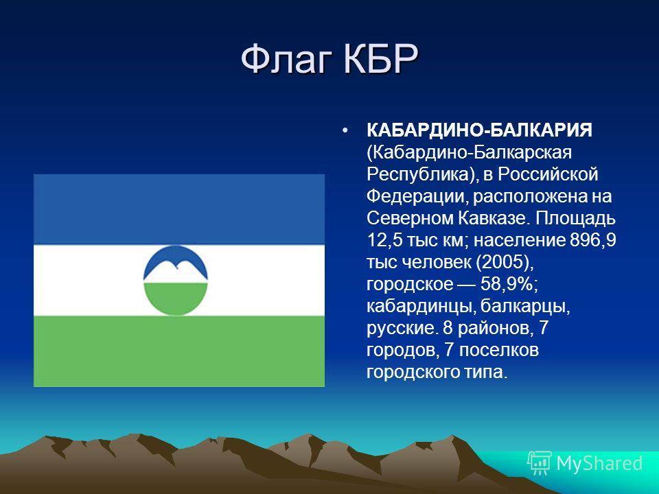 Флаг КБР КАБАРДИНО-БАЛКАРИЯ (Кабардино-Балкарская Республика), в Российской Федерации, расположена на Северном Кавказе. Площадь 12,5 тыс км; население 896,9 тыс человек (2005), городское 58,9%; кабардинцы, балкарцы, русские. 8 районов, 7 городов, 7 п