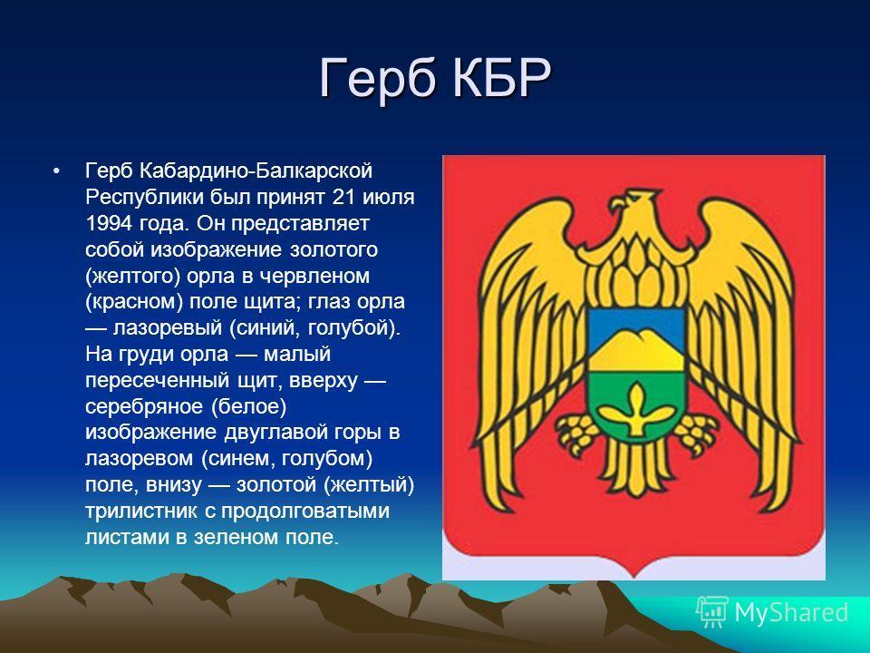 Герб КБР Герб Кабардино-Балкарской Республики был принят 21 июля 1994 года. Он представляет собой изображение золотого (желтого) орла в червленом (красном) поле щита; глаз орла лазоревый (синий, голубой). На груди орла малый пересеченный щит, вверху
