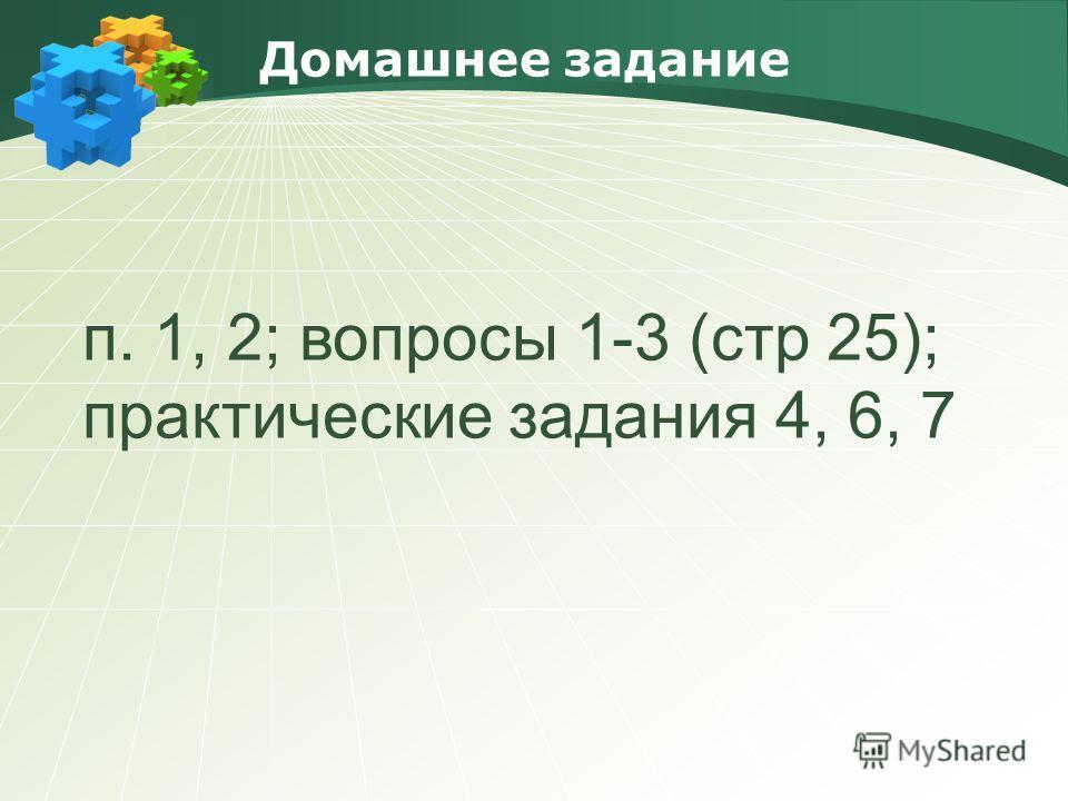 Домашнее задание п. 1, 2; вопросы 1-3 (стр 25); практические задания 4, 6, 7