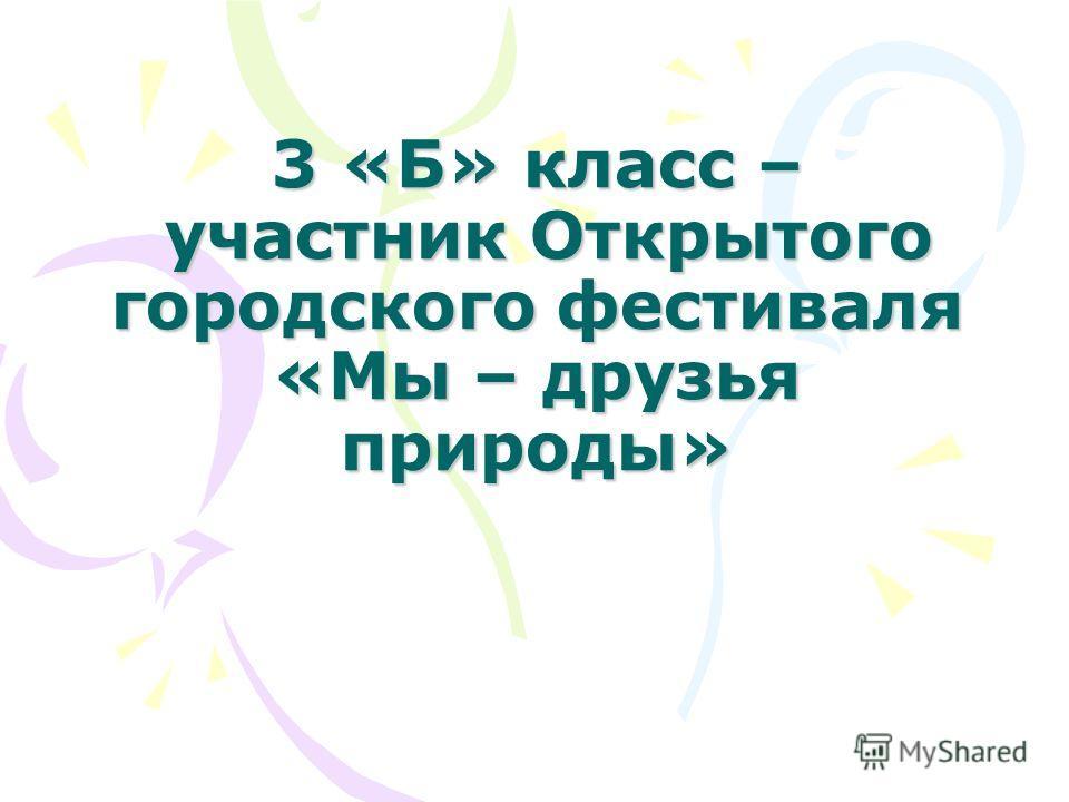 3 «Б» класс – участник Открытого городского фестиваля «Мы – друзья природы»