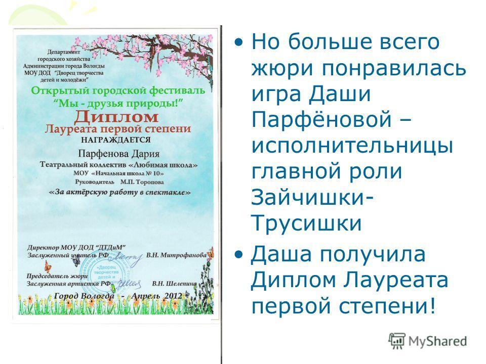 Но больше всего жюри понравилась игра Даши Парфёновой – исполнительницы главной роли Зайчишки- Трусишки Даша получила Диплом Лауреата первой степени!