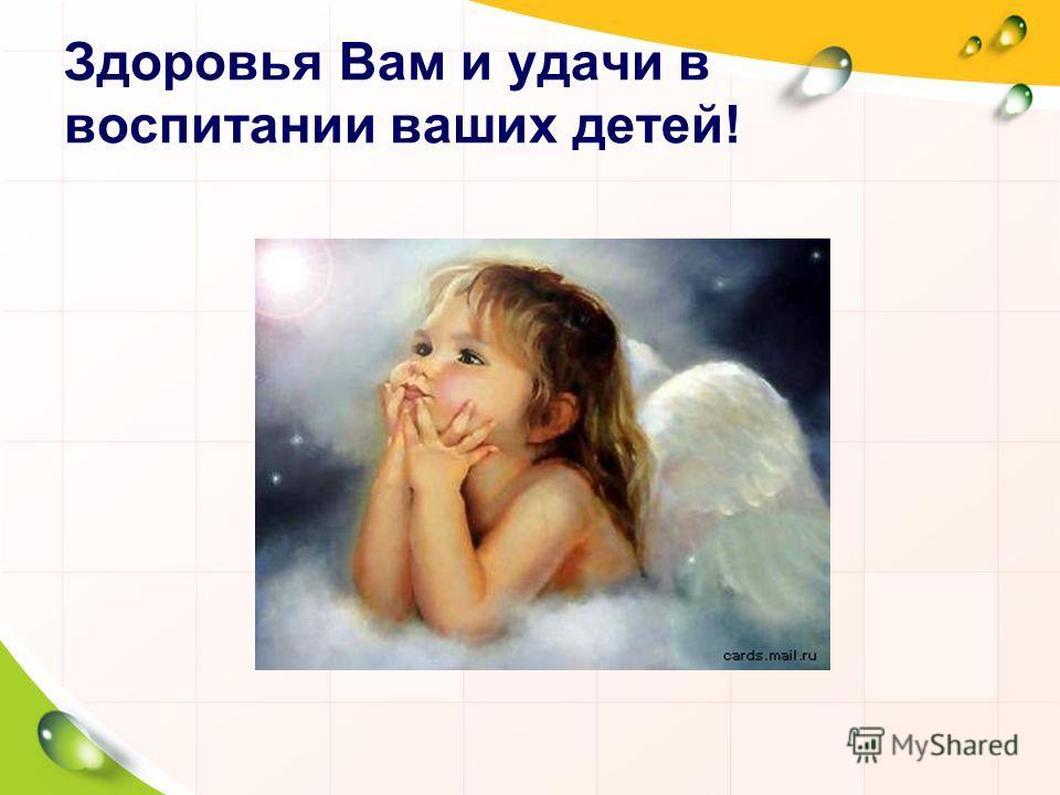 Здоровья Вам и удачи в воспитании ваших детей!