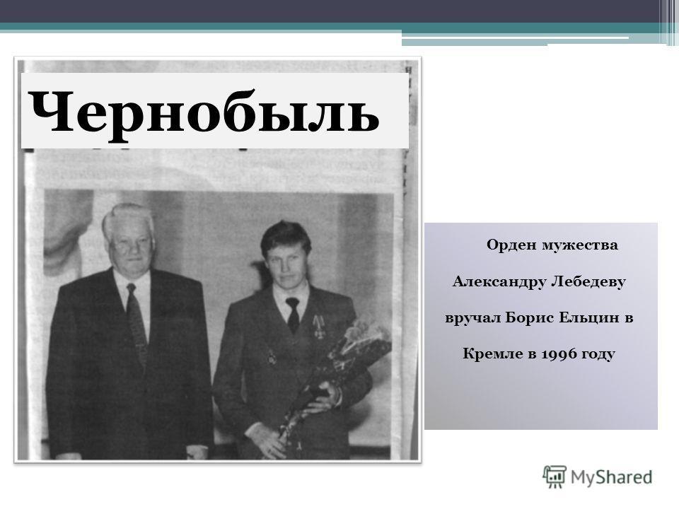 Орден мужества Александру Лебедеву вручал Борис Ельцин в Кремле в 1996 году Чернобыль