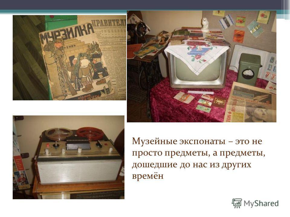 Музейные экспонаты – это не просто предметы, а предметы, дошедшие до нас из других времён