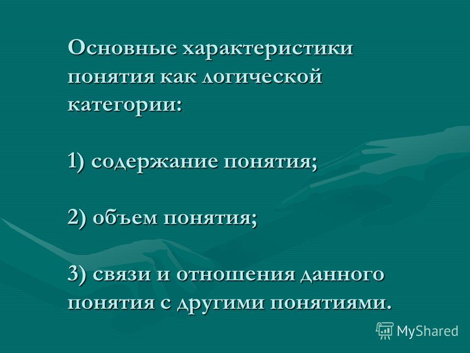 Основные характеристики понятия как логической категории: 1) содержание понятия; 2) объем понятия; 3) связи и отношения данного понятия с другими понятиями.