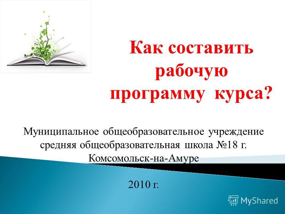 Как составить рабочую программу курса? Муниципальное общеобразовательное учреждение средняя общеобразовательная школа 18 г. Комсомольск-на-Амуре 2010 г.