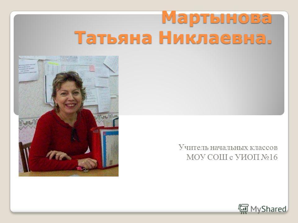 Мартынова Татьяна Никлаевна. Учитель начальных классов МОУ СОШ с УИОП 16