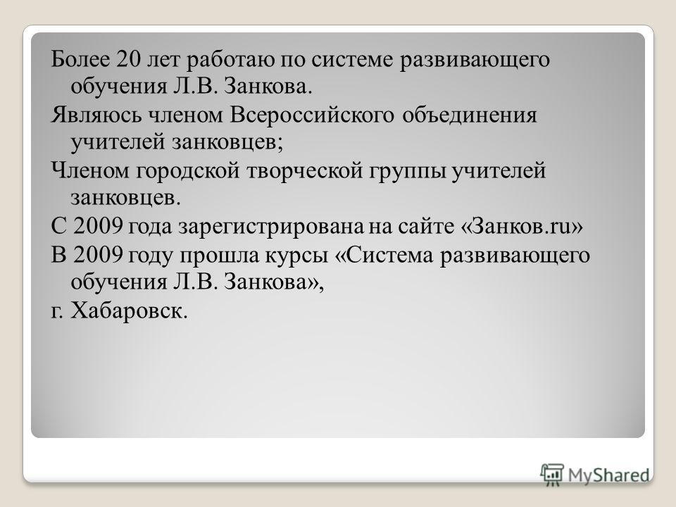 Более 20 лет работаю по системе развивающего обучения Л.В. Занкова. Являюсь членом Всероссийского объединения учителей занковцев; Членом городской творческой группы учителей занковцев. С 2009 года зарегистрирована на сайте «Занков.ru» В 2009 году про