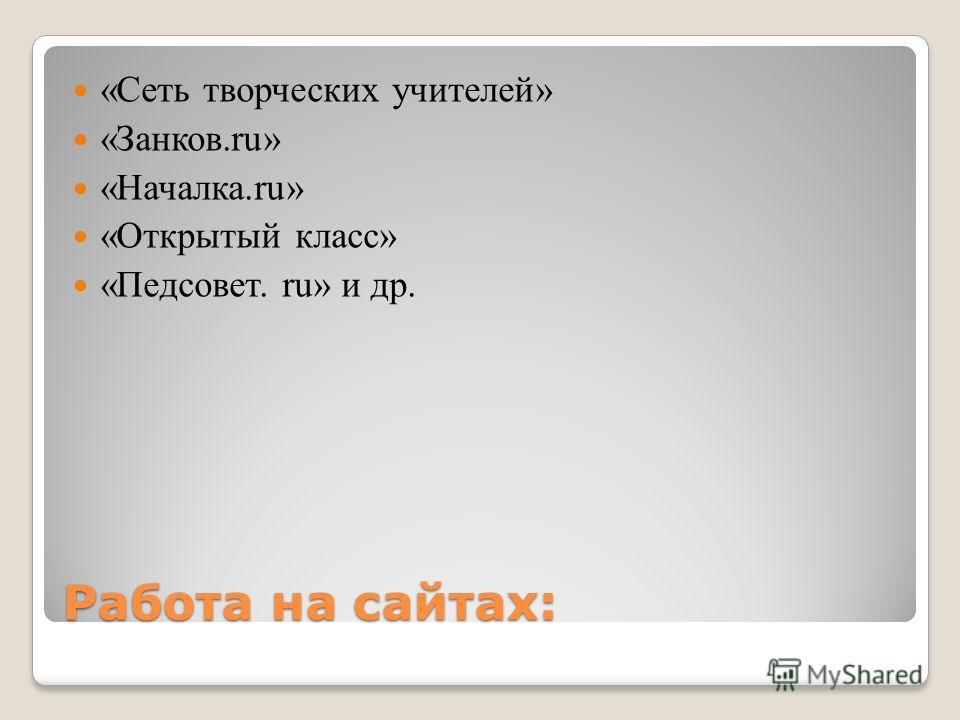 Работа на сайтах: «Сеть творческих учителей» «Занков.ru» «Началка.ru» «Открытый класс» «Педсовет. ru» и др.