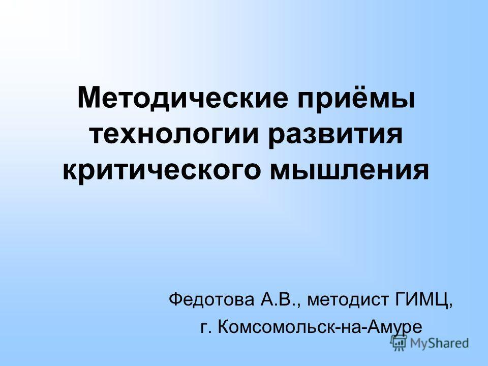 Методические приёмы технологии развития критического мышления Федотова А.В., методист ГИМЦ, г. Комсомольск-на-Амуре