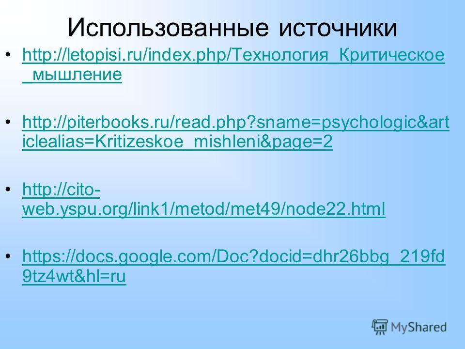 Использованные источники http://letopisi.ru/index.php/Технология_Критическое _мышлениеhttp://letopisi.ru/index.php/Технология_Критическое _мышление http://piterbooks.ru/read.php?sname=psychologic&art iclealias=Kritizeskoe_mishleni&page=2http://piterb