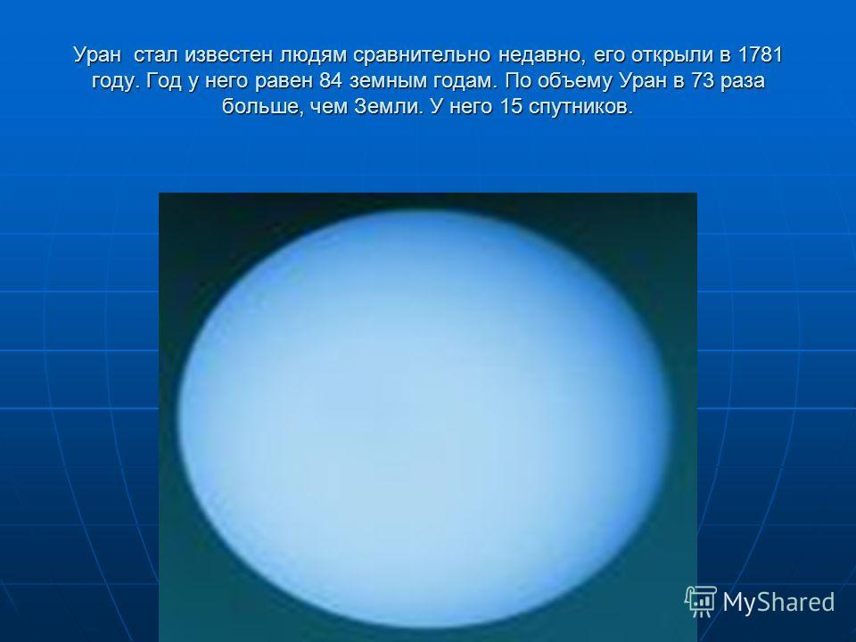 Уран стал известен людям сравнительно недавно, его открыли в 1781 году. Год у него равен 84 земным годам. По объему Уран в 73 раза больше, чем Земли. У него 15 спутников.