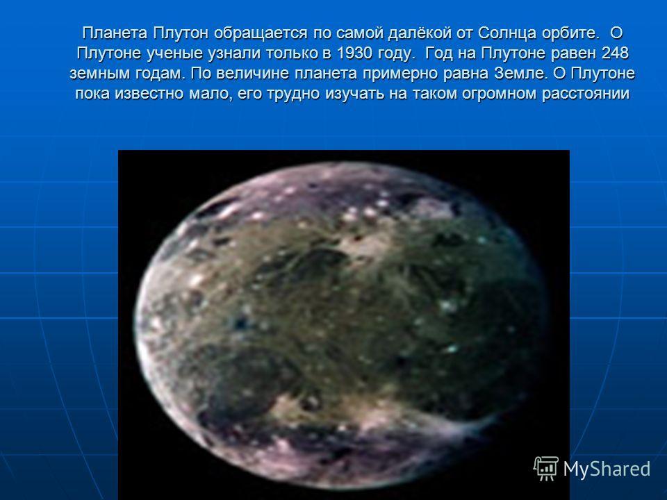 Планета Плутон обращается по самой далёкой от Солнца орбите. О Плутоне ученые узнали только в 1930 году. Год на Плутоне равен 248 земным годам. По величине планета примерно равна Земле. О Плутоне пока известно мало, его трудно изучать на таком огромн