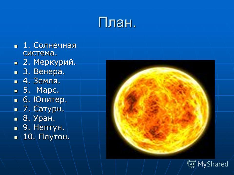 План. 1. Солнечная система. 1. Солнечная система. 2. Меркурий. 2. Меркурий. 3. Венера. 3. Венера. 4. Земля. 4. Земля. 5. Марс. 5. Марс. 6. Юпитер. 6. Юпитер. 7. Сатурн. 7. Сатурн. 8. Уран. 8. Уран. 9. Нептун. 9. Нептун. 10. Плутон. 10. Плутон.