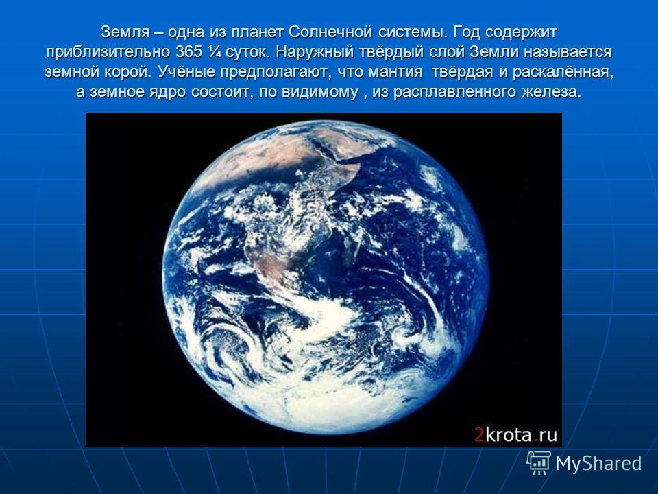 Земля – одна из планет Солнечной системы. Год содержит приблизительно 365 ¼ суток. Наружный твёрдый слой Земли называется земной корой. Учёные предполагают, что мантия твёрдая и раскалённая, а земное ядро состоит, по видимому, из расплавленного желез
