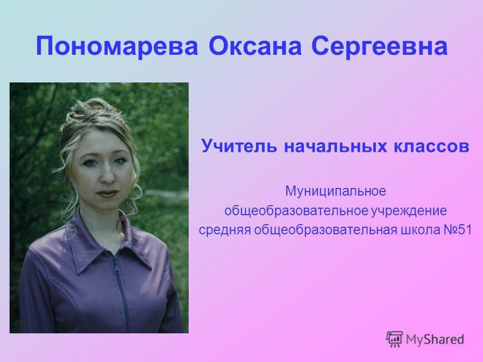 Пономарева Оксана Сергеевна Учитель начальных классов Муниципальное общеобразовательное учреждение средняя общеобразовательная школа 51