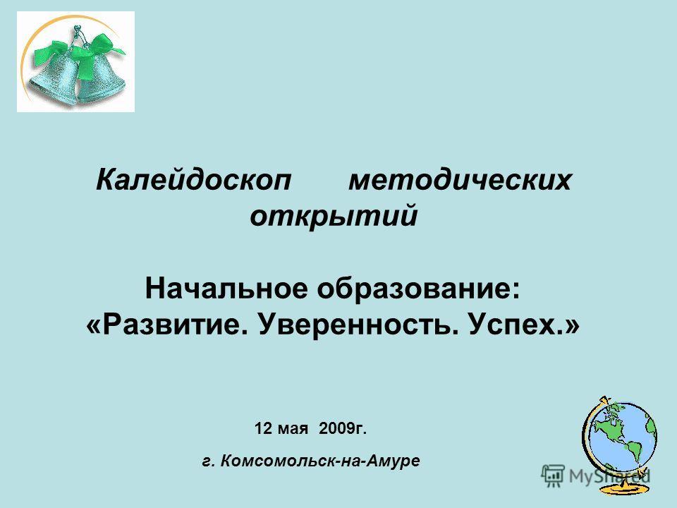 Калейдоскоп методических открытий Начальное образование: «Развитие. Уверенность. Успех.» 12 мая 2009г. г. Комсомольск-на-Амуре