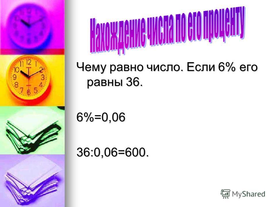 Чему равно число. Если 6% его равны 36. 6%=0,0636:0,06=600.