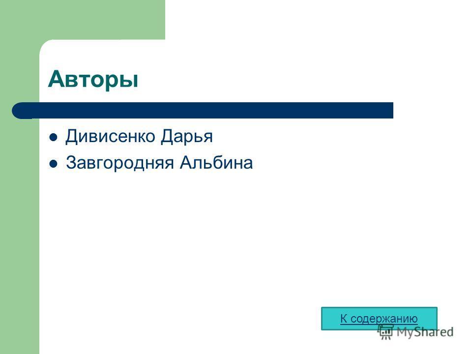 Авторы Дивисенко Дарья Завгородняя Альбина К содержанию