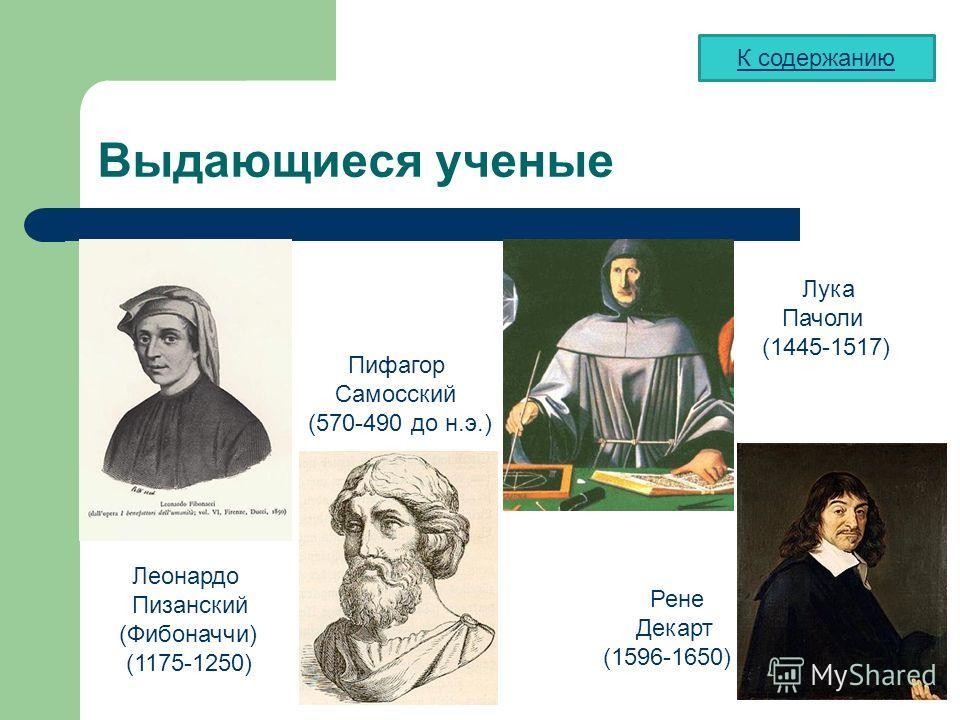 Выдающиеся ученые Лука Пачоли (1445-1517) Леонардо Пизанский (Фибоначчи) (1175-1250) Рене Декарт (1596-1650) Пифагор Самосский (570-490 до н.э.) К содержанию