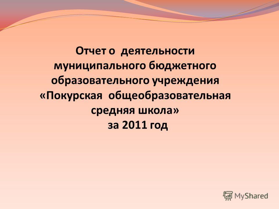 Отчет о деятельности муниципального бюджетного образовательного учреждения «Покурская общеобразовательная средняя школа» за 2011 год