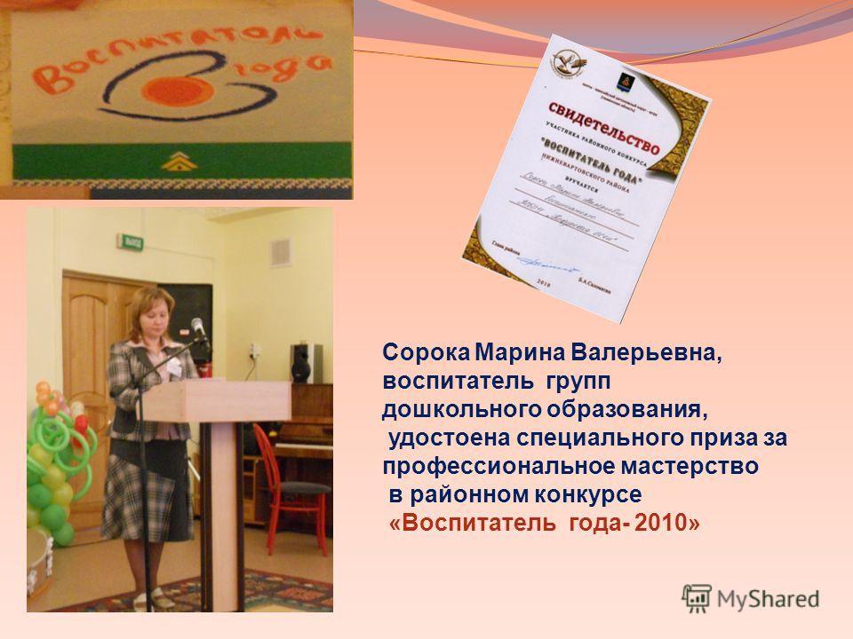 Сорока Марина Валерьевна, воспитатель групп дошкольного образования, удостоена специального приза за профессиональное мастерство в районном конкурсе «Воспитатель года- 2010»