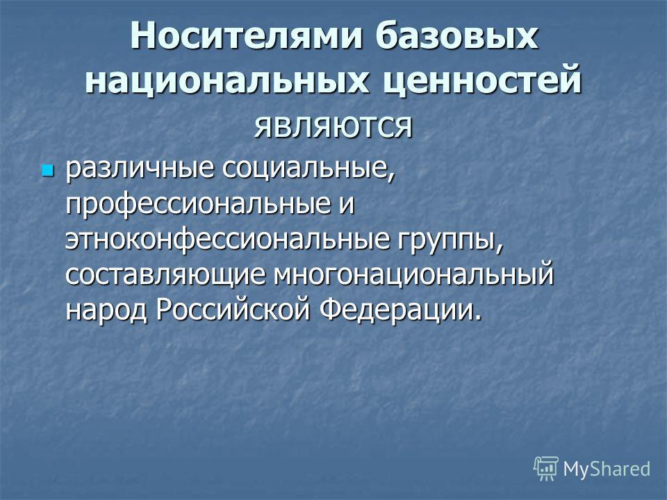 Носителями базовых национальных ценностей являются различные социальные, профессиональные и этноконфессиональные группы, составляющие многонациональный народ Российской Федерации. различные социальные, профессиональные и этноконфессиональные группы,