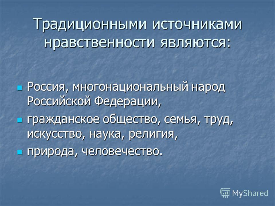 Традиционными источниками нравственности являются: Россия, многонациональный народ Российской Федерации, Россия, многонациональный народ Российской Федерации, гражданское общество, семья, труд, искусство, наука, религия, гражданское общество, семья,