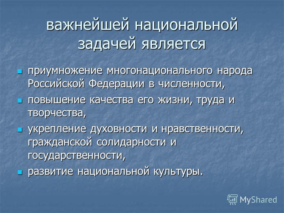 важнейшей национальной задачей является приумножение многонационального народа Российской Федерации в численности, приумножение многонационального народа Российской Федерации в численности, повышение качества его жизни, труда и творчества, повышение