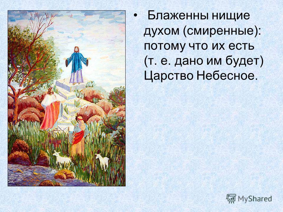 Блаженны нищие духом (смиренные): потому что их есть (т. е. дано им будет) Царство Небесное.