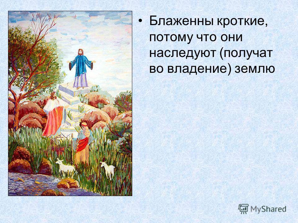 Блаженны кроткие, потому что они наследуют (получат во владение) землю