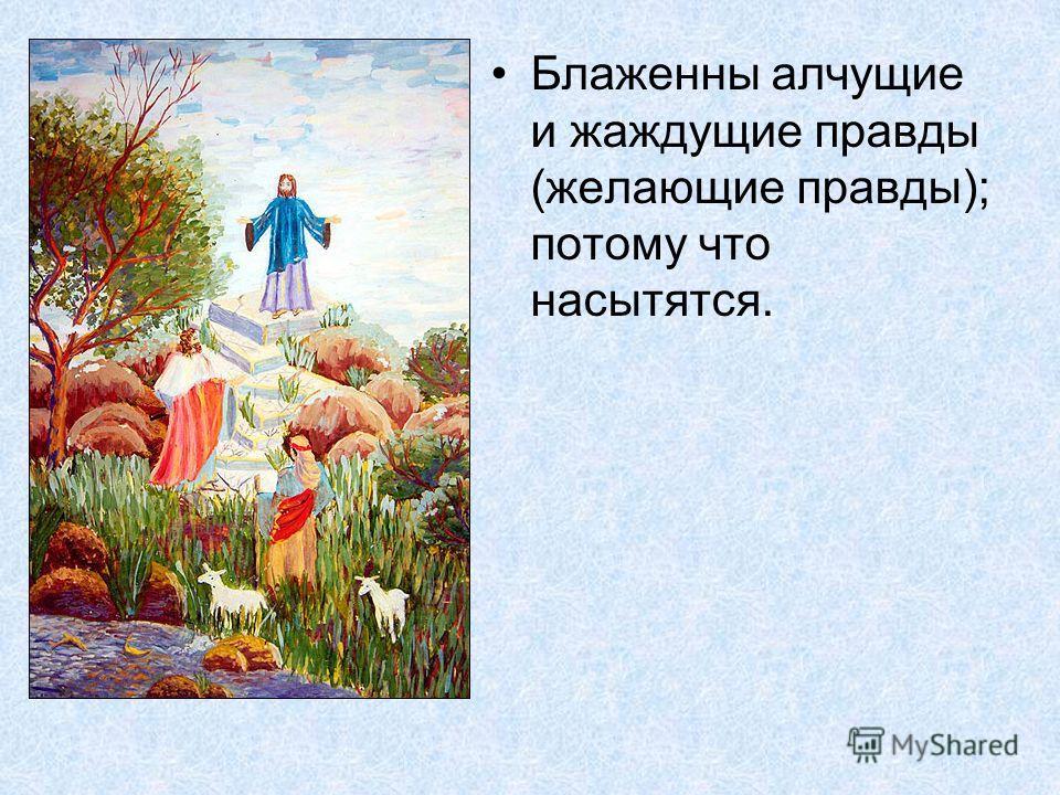 Блаженны алчущие и жаждущие правды (желающие правды); потому что насытятся.