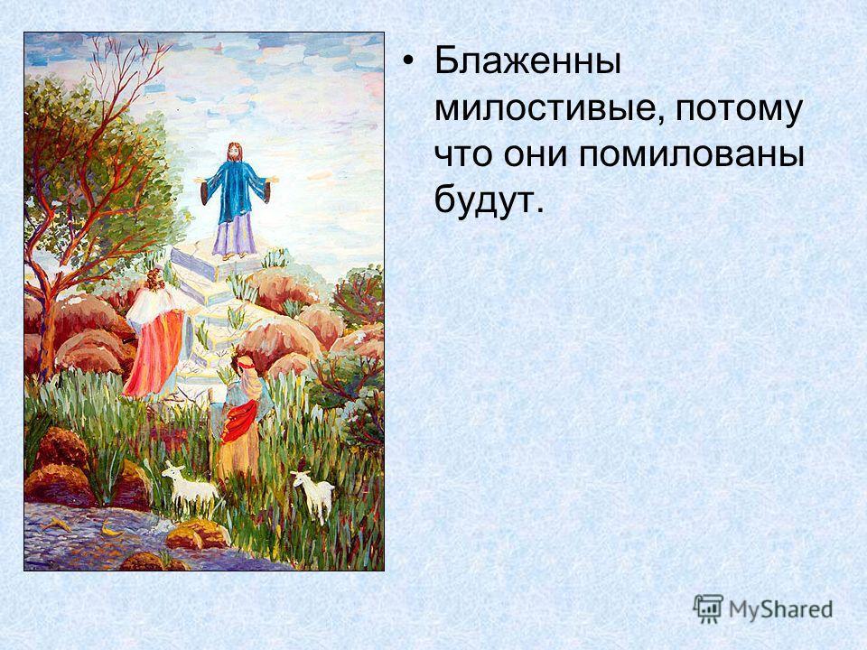 Блаженны милостивые, потому что они помилованы будут.