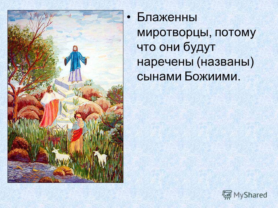 Блаженны миротворцы, потому что они будут наречены (названы) сынами Божиими.