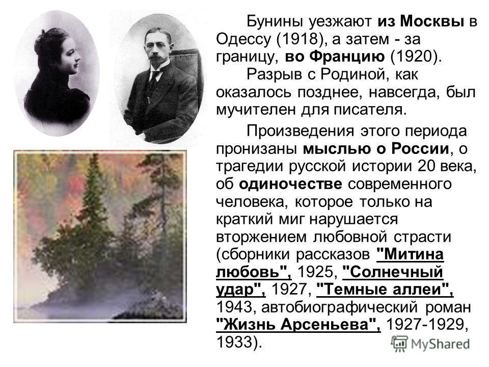 Бунины уезжают из Москвы в Одессу (1918), а затем - за границу, во Францию (1920). Разрыв с Родиной, как оказалось позднее, навсегда, был мучителен для писателя. Произведения этого периода пронизаны мыслью о России, о трагедии русской истории 20 века